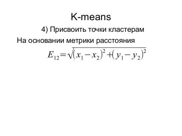 K-means 4) Присвоить точки кластерам На основании метрики расстояния E12=√(x1−x2) 2 +( y1− y2) 2