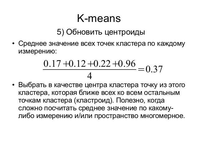 K-means 5) Обновить центроиды ● Среднее значение всех точек кластера по каждому измерению: ● Выбрать в качестве центра кла...