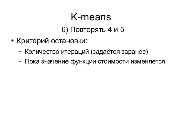 K-means 6) Повторять 4 и 5 ● Критерий остановки: – Количество итераций (задаётся заранее) – Пока значение функции стоимост...