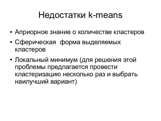 Недостатки k-means ● Априорное знание о количестве кластеров ● Сферическая форма выделяемых кластеров ● Локальный минимум ...