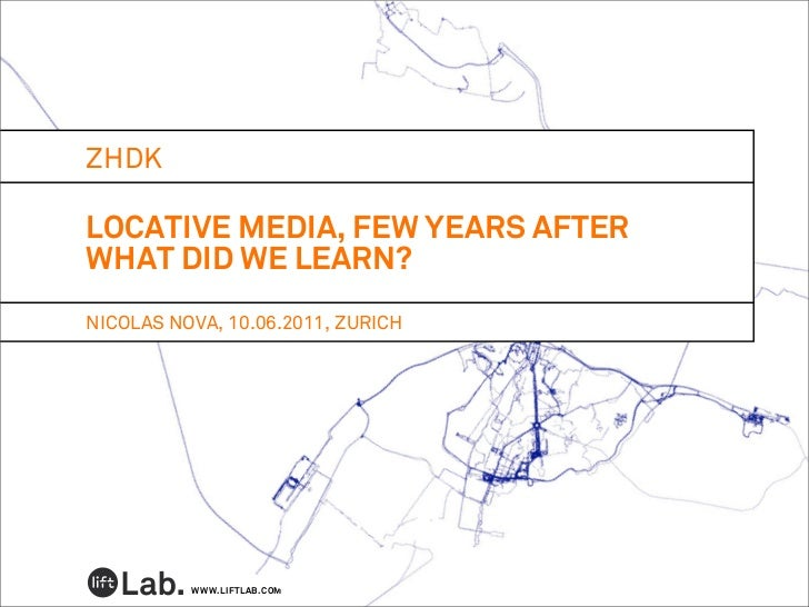 ZHDKLOCATIVE MEDIA, FEW YEARS AFTERWHAT DID WE LEARN?NICOLAS NOVA, 10.06.2011, ZURICH          WWW.LIFTLAB.COM