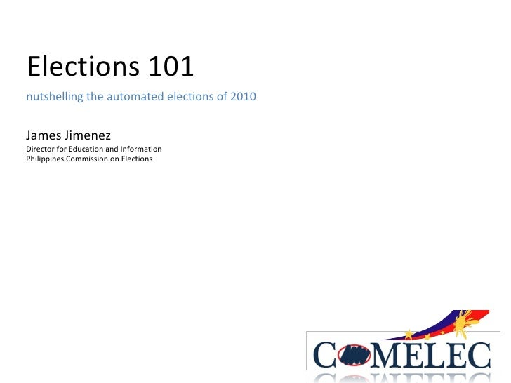 Elections 101 nutshelling the automated elections of 2010 James Jimenez Director for Education and Information Philippines...