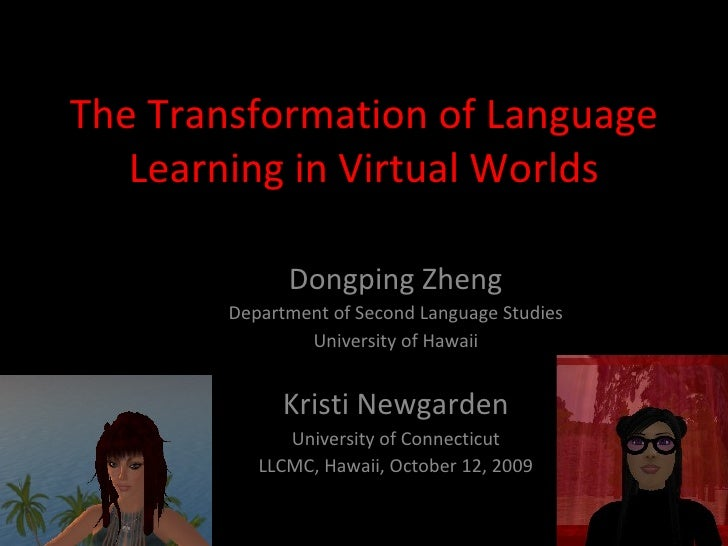 The Transformation of Language Learning in Virtual Worlds Dongping Zheng Department of Second Language Studies University ...