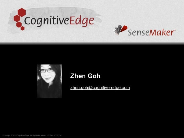Zhen Gohzhen.goh@cognitive-edge.comCopyright © 2013 Cognitive Edge. All Rights Reserved. US Pat. 8,031,201