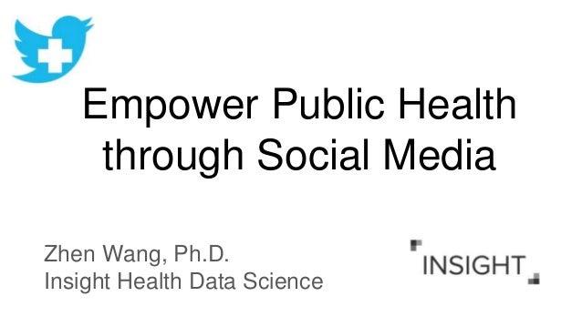 Empower Public Health through Social Media Zhen Wang, Ph.D. Insight Health Data Science