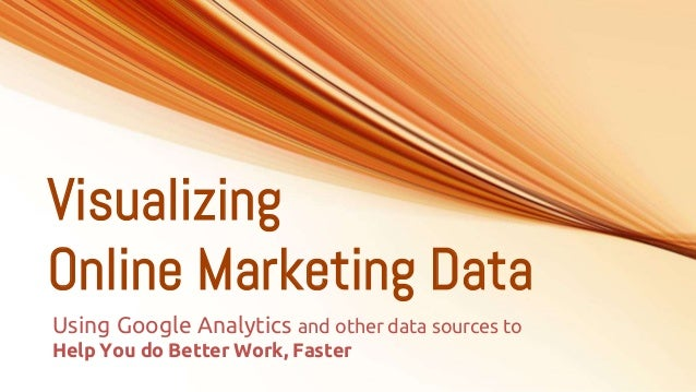 Visualizing Online Marketing Data Using Google Analytics and other data sources to Help You do Better Work, Faster