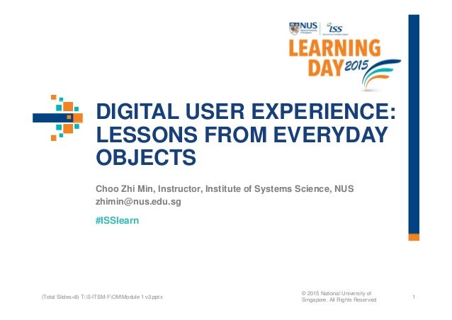 #ISSlearn DIGITAL USER EXPERIENCE: LESSONS FROM EVERYDAY OBJECTS Choo Zhi Min, Instructor, Institute of Systems Science, N...