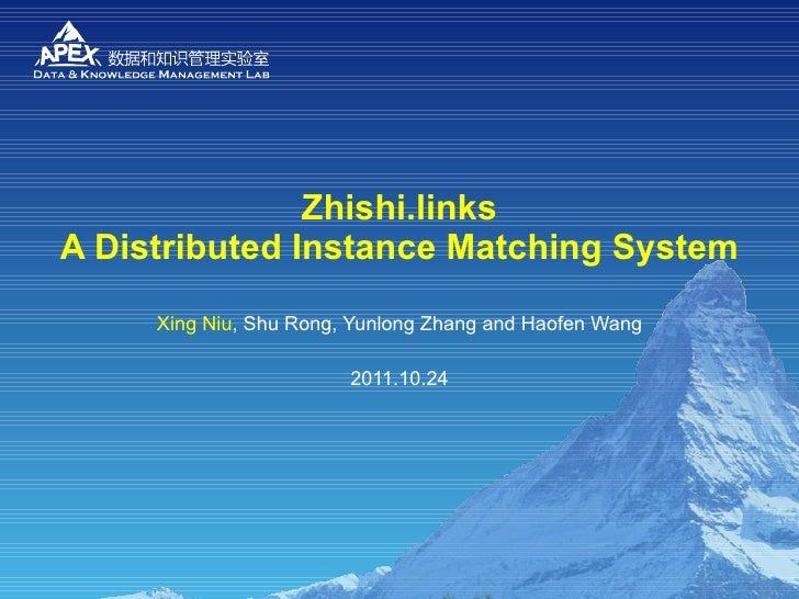 Zhishi.links A Distributed Instance Matching System Xing Niu , Shu Rong, Yunlong Zhang and Haofen Wang 2011.10.24