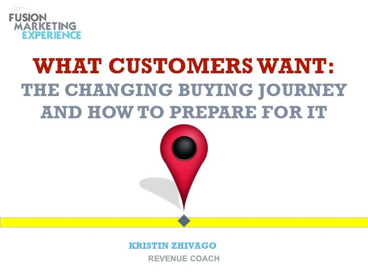 WHAT CUSTOMERS WANT:THE CHANGING BUYING JOURNEY  AND HOW TO PREPARE FOR IT        KRISTIN ZHIVAGO           REVENUE COACH