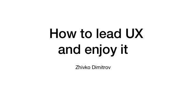 How to lead UX and enjoy it Zhivko Dimitrov