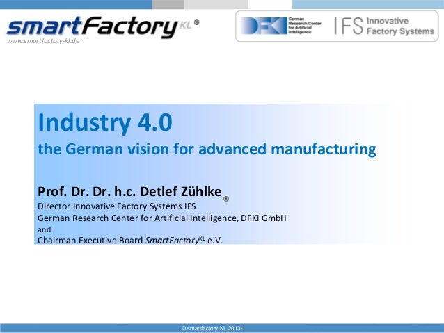 www.smartfactory-kl.de  Industry 4.0 the German vision for advanced manufacturing Prof. Dr. Dr. h.c. Detlef Zühlke Directo...