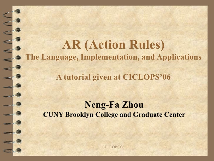 AR (Action Rules) The Language, Implementation, and Applications A tutorial given at CICLOPS'06 Neng-Fa Zhou CUNY Brooklyn...