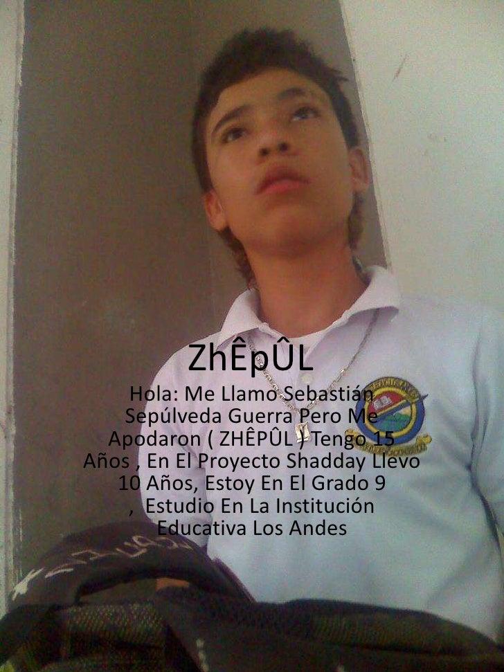 ZhÊpÛL    Hola: Me Llamo Sebastián    Sepúlveda Guerra Pero Me  Apodaron ( ZHÊPÛL ) Tengo 15Años , En El Proyecto Shadday ...