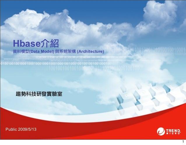 Hbase介紹   資料模型(Data Model) 與系統架構 (Architecture)     趨勢科技研發實驗室Public 2009/5/13                                           1