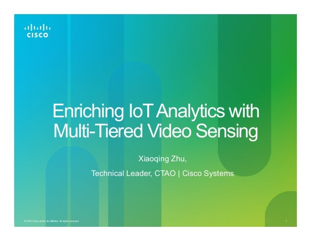 1© 2010 Cisco and/or its affiliates. All rights reserved. Enriching IoTAnalytics with Multi-Tiered Video Sensing Xiaoqing ...