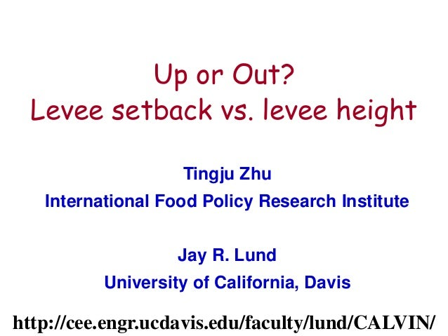 1 Up or Out? Levee setback vs. levee height Tingju Zhu International Food Policy Research Institute Jay R. Lund University...