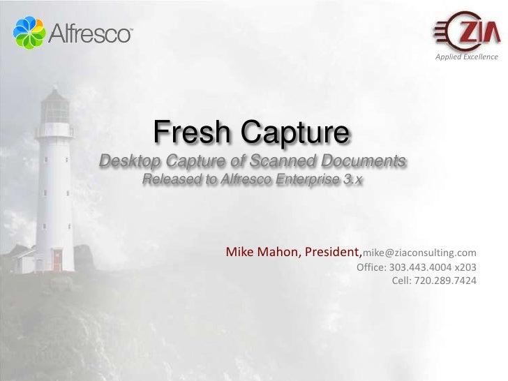 Fresh CaptureDesktop Capture of Scanned DocumentsReleased to Alfresco Enterprise 3.x<br />Mike Mahon, President,mike@ziaco...