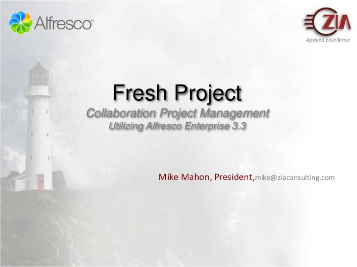 Fresh ProjectCollaboration Project ManagementUtilizing Alfresco Enterprise 3.3<br />Mike Mahon, President,mike@ziaconsulti...