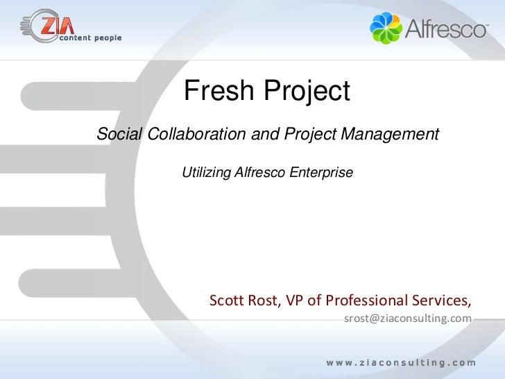 Fresh ProjectSocial Collaboration and Project Management          Utilizing Alfresco Enterprise              Scott Rost, V...