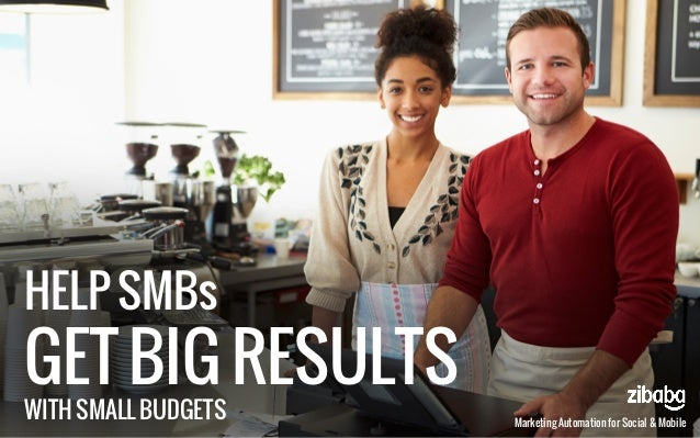 HELP SMBs GET BIG RESULTS WITH SMALL BUDGETS Marketing Automation for Social & Mobile