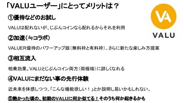「VALUユーザー」にとってメリットは? ①優待などのお試し VALUは配れないが、じぶんコインなら配れるからそれを利用 ②加速(≒コラボ) VALUER優待のパワーアップ版(無料枠と有料枠)、さらに新たな楽しみ方提案 ③相互流入 相乗効果。V...