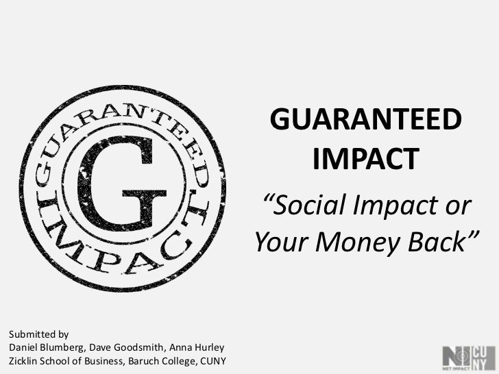 """GUARANTEEDIMPACT<br />""""Social Impact or Your Money Back""""<br />Submitted by Daniel Blumberg, Dave Goodsmith, Anna HurleyZic..."""