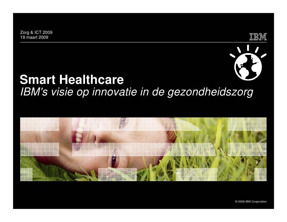 Zorg & ICT 2009 19 maart 2009     Smart Healthcare IBM's visie op innovatie in de gezondheidszorg                         ...