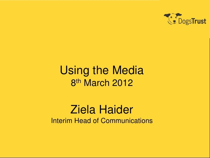 Using the Media     8th March 2012     Ziela HaiderInterim Head of Communications