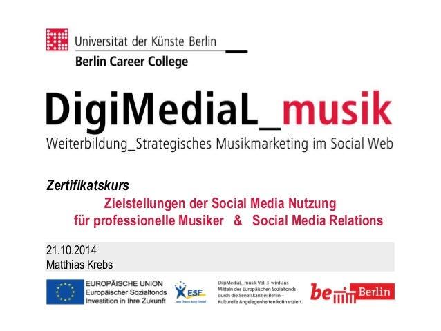 Zertifikatskurs  Zielstellungen der Social Media Nutzung für professionelle Musiker & Social Media Relations  21.10.2014  ...