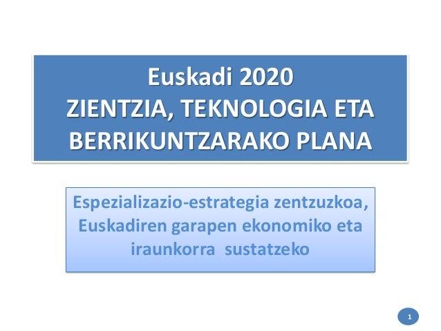 Euskadi 2020 ZIENTZIA, TEKNOLOGIA ETA BERRIKUNTZARAKO PLANA Espezializazio-estrategia zentzuzkoa, Euskadiren garapen ekono...
