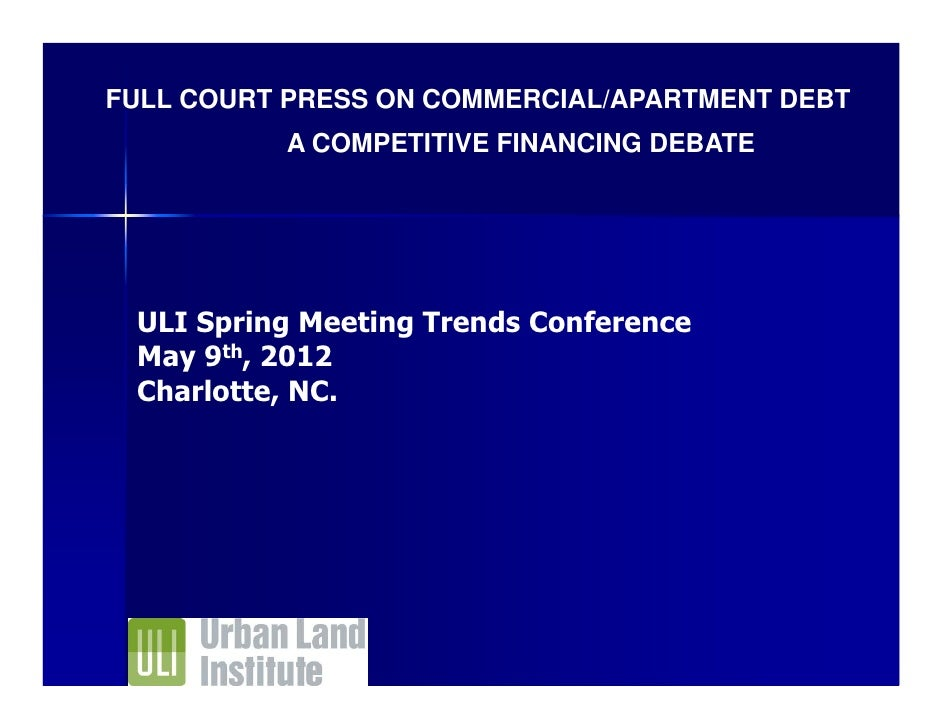 FULL COURT PRESS ON COMMERCIAL/APARTMENT DEBT          A COMPETITIVE FINANCING DEBATE ULI Spring Meeting Trends Conference...