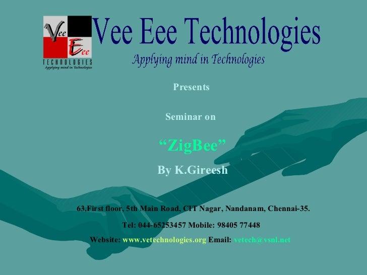 "Presents  Seminar on   "" ZigBee"" By K.Gireesh 63,First floor, 5th Main Road, CIT Nagar, Nandanam, Chennai-35. Tel: 044-652..."