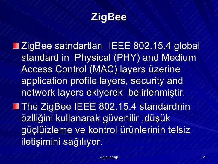 zigbee physical ieee It combines ieee 802154, which defines the physical and mac protocol layers, with network, security and application software layers as specified by the zigbee alliance, a consortium of technology companies.