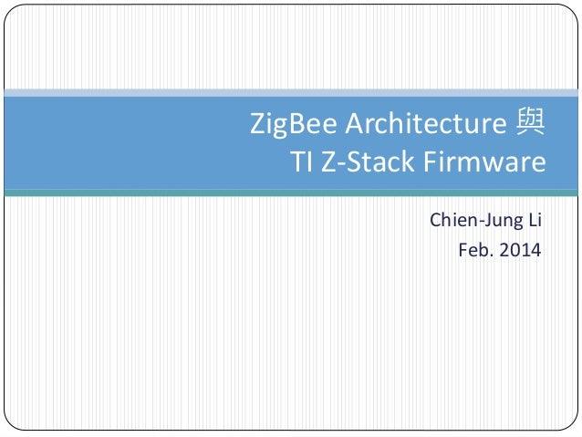 Chien-Jung Li Feb. 2014 ZigBee Architecture 與 TI Z-Stack Firmware