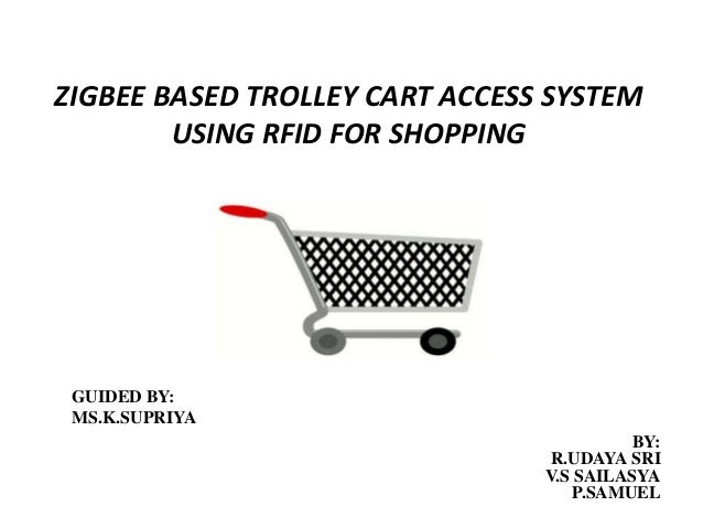 rfid based shopping trolley Electronic shopping cart for effective shopping based on rfid  when the customer will put the product in the trolley, the radio frequency id scans the tag and the.
