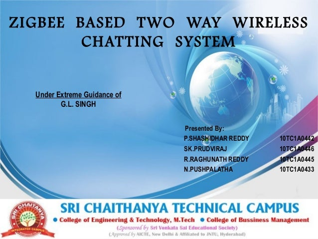 ZIGBEE BASED TWO WAY WIRELESS CHAT TING SYSTEM Under Extreme Guidance of G.L. SINGH Presented By: P.SHASHIDHAR REDDY SK.PR...