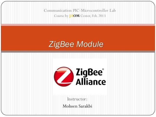 Instructor: Mohsen Sarakbi ZigBee Module Communication PIC-Microcontroller Lab Course by JAOM Center, Feb. 2013