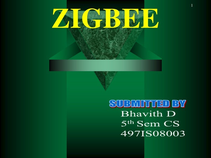 1<br />ZIGBEE<br />SUBMITTED BY<br />    Bhavith D<br />    5th Sem CS        <br />    497IS08003<br />