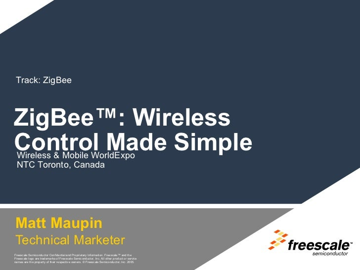 Track: ZigBeeZigBee™: WirelessControl Made Simple Wireless & Mobile WorldExpo NTC Toronto, CanadaMatt MaupinTechnical Mark...