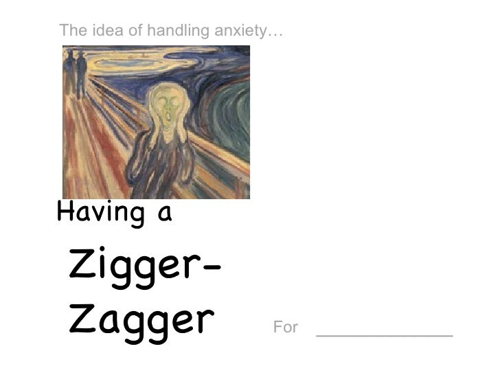 Having a  Zigger-Zagger For   ___________ The idea of handling anxiety…