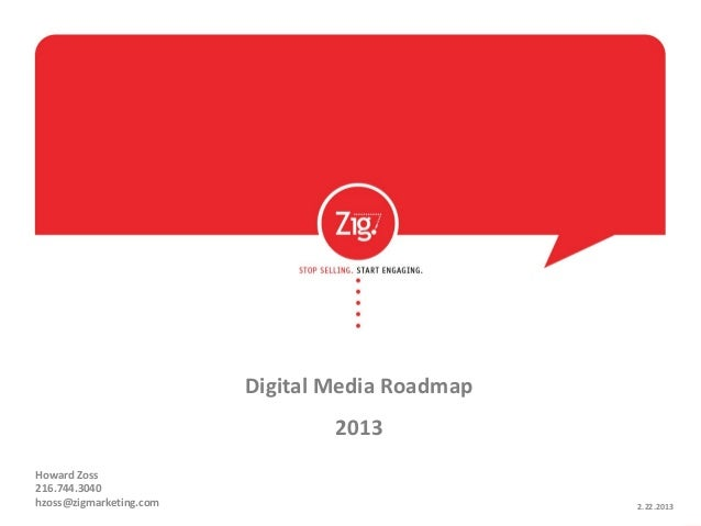 Digital Media Roadmap                                 2013Howard Zoss216.744.3040hzoss@zigmarketing.com                   ...