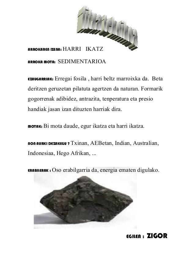 ARROKAREN IZENA: HARRI IKATZ ARROKA MOTA: SEDIMENTARIOA EZAUGARRIAK: Erregai fosila , harri beltz marroixka da. Beta derit...