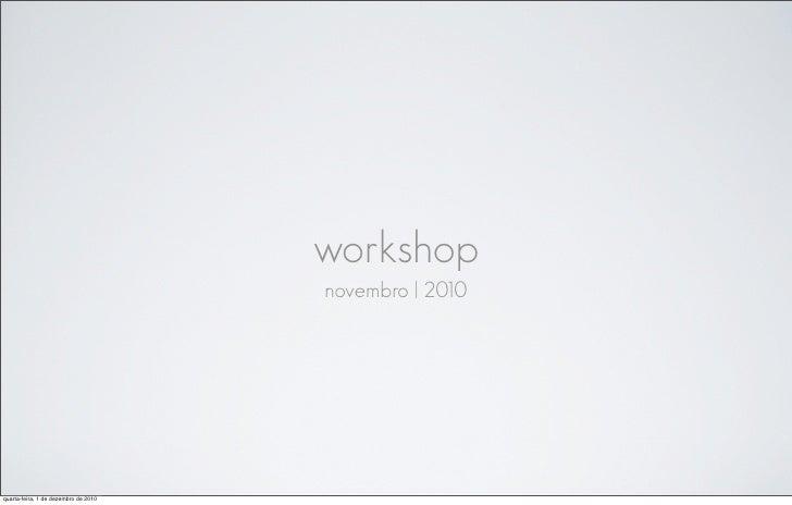 workshop                                      novembro | 2010quarta-feira, 1 de dezembro de 2010