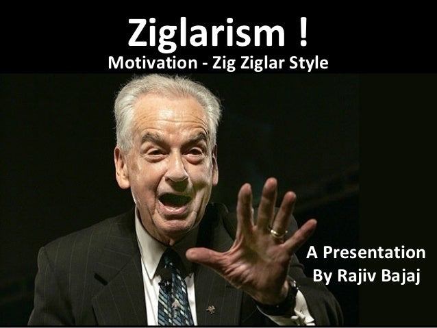 Ziglarism !Motivation - Zig Ziglar Style                          A Presentation                          By Rajiv Bajaj