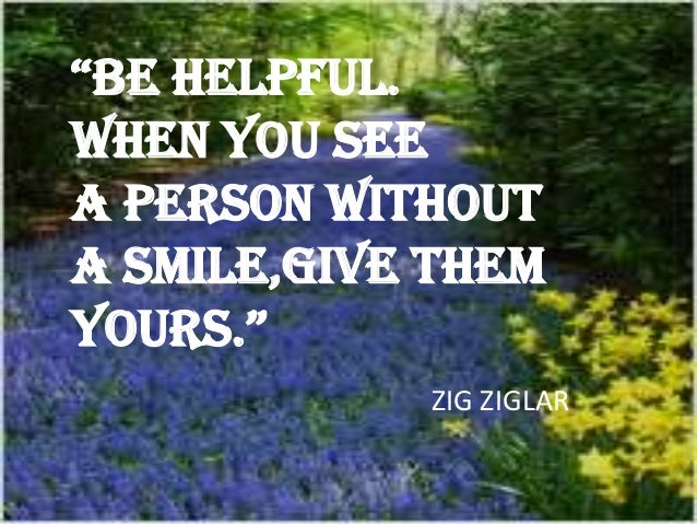 """BE HELPFUL. WHEN YOU SEE A PERSON WITHOUT A SMILE,GIVE THEM YOURS."" ZIG ZIGLAR"