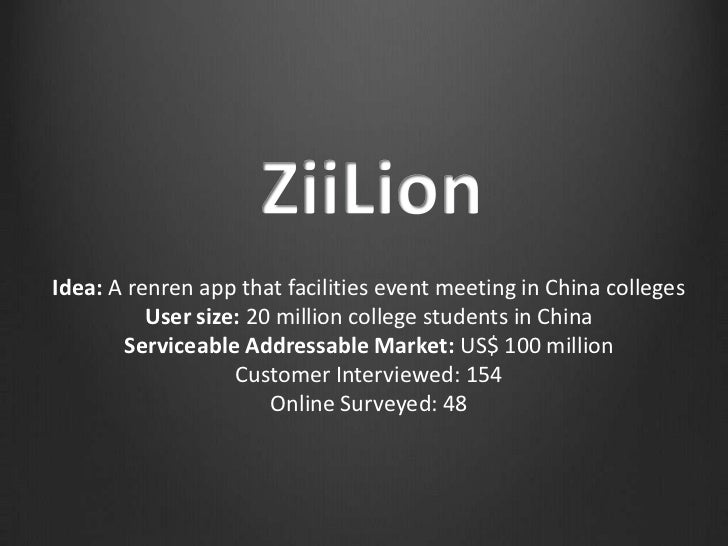 Idea: A renren app that facilities event meeting in China colleges          User size: 20 million college students in Chin...