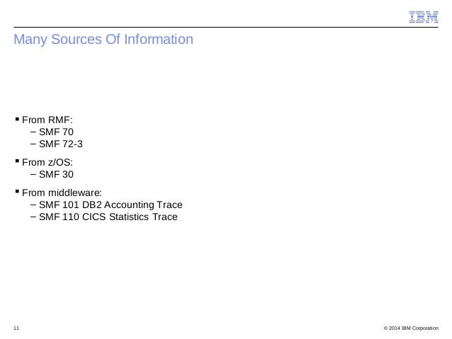 © 2014 IBM Corporation11 Many Sources Of Information From RMF: – SMF 70 – SMF 72-3 From z/OS: – SMF 30 From middleware:...
