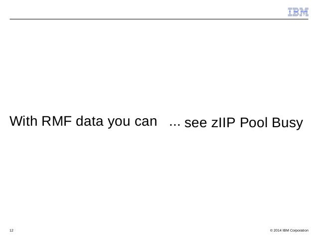 © 2014 IBM Corporation12 With RMF data you can ... see zIIP Pool Busy