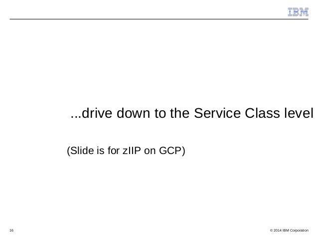 © 2014 IBM Corporation16 ...drive down to the Service Class level (Slide is for zIIP on GCP)