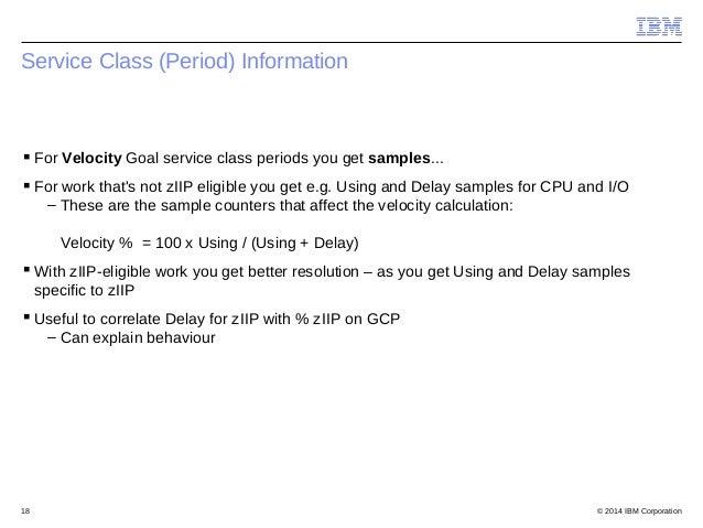 © 2014 IBM Corporation18 Service Class (Period) Information For Velocity Goal service class periods you get samples... F...